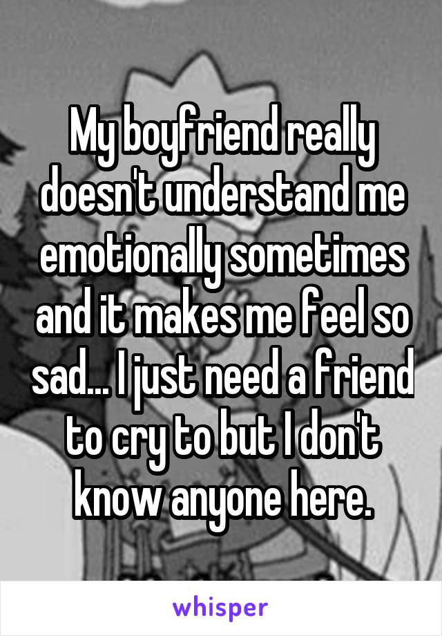 My boyfriend really doesn't understand me emotionally sometimes and it makes me feel so sad... I just need a friend to cry to but I don't know anyone here.