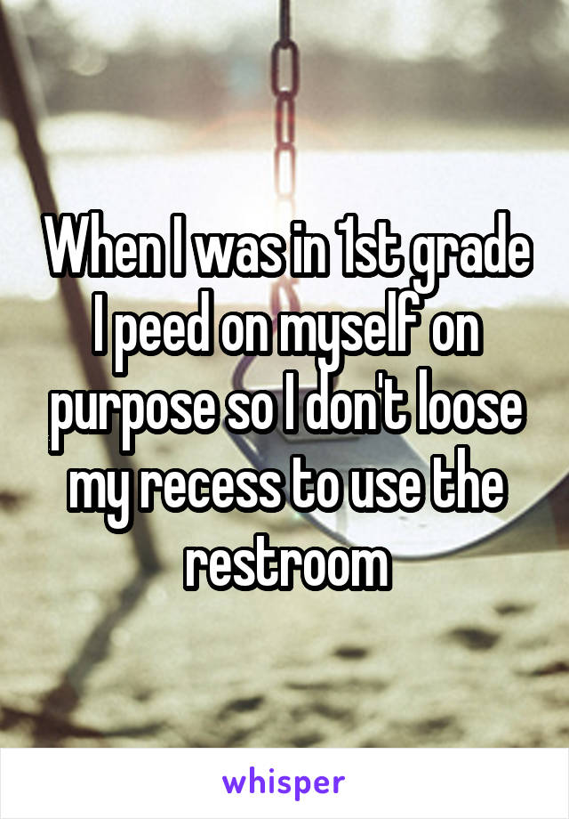 When I was in 1st grade I peed on myself on purpose so I don't loose my recess to use the restroom