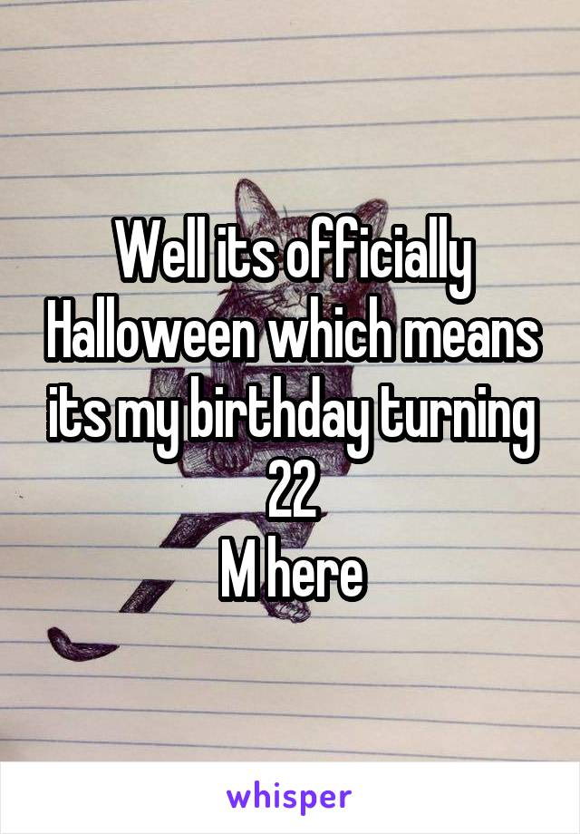 Well its officially Halloween which means its my birthday turning 22 M here