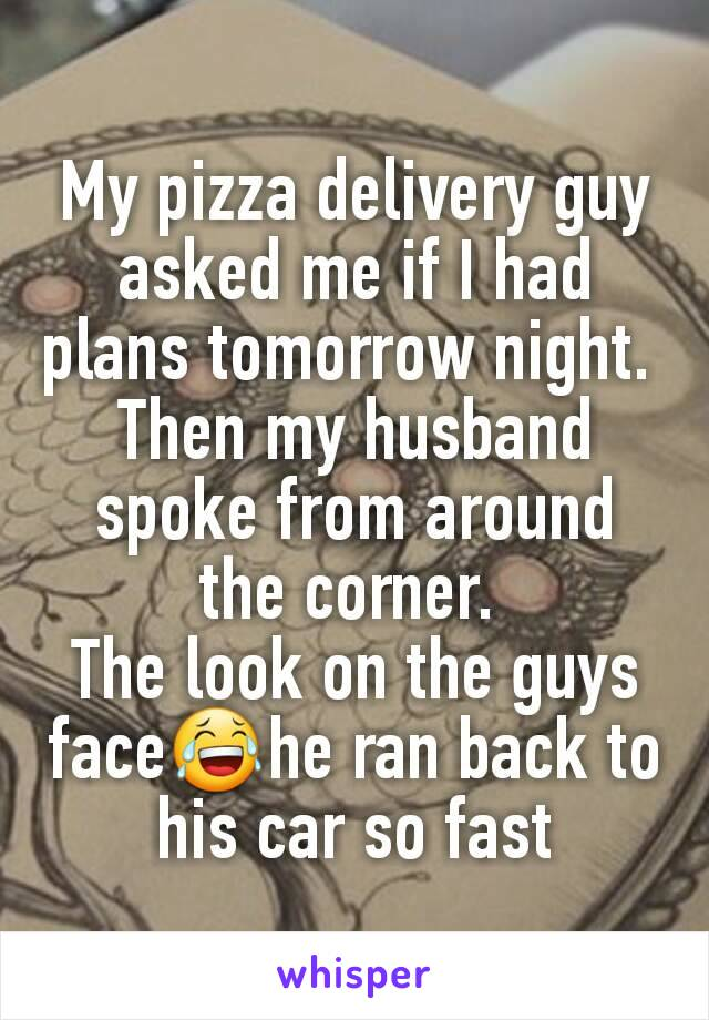 My pizza delivery guy asked me if I had plans tomorrow night.  Then my husband spoke from around the corner.  The look on the guys face😂he ran back to his car so fast