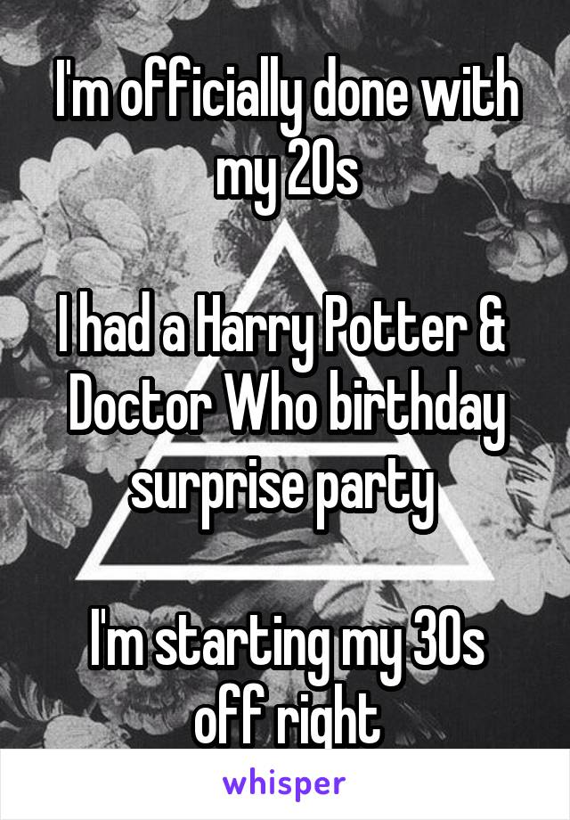I'm officially done with my 20s  I had a Harry Potter &  Doctor Who birthday surprise party   I'm starting my 30s off right