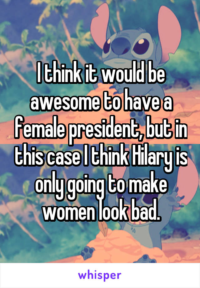 I think it would be awesome to have a female president, but in this case I think Hilary is only going to make women look bad.
