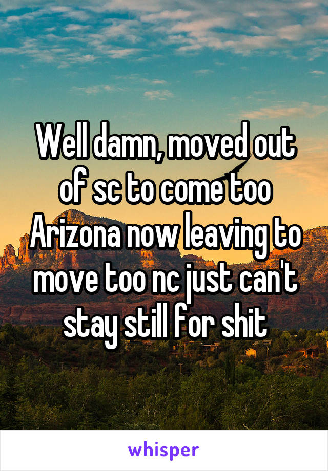 Well damn, moved out of sc to come too Arizona now leaving to move too nc just can't stay still for shit