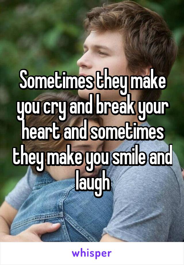 Sometimes they make you cry and break your heart and sometimes they make you smile and laugh