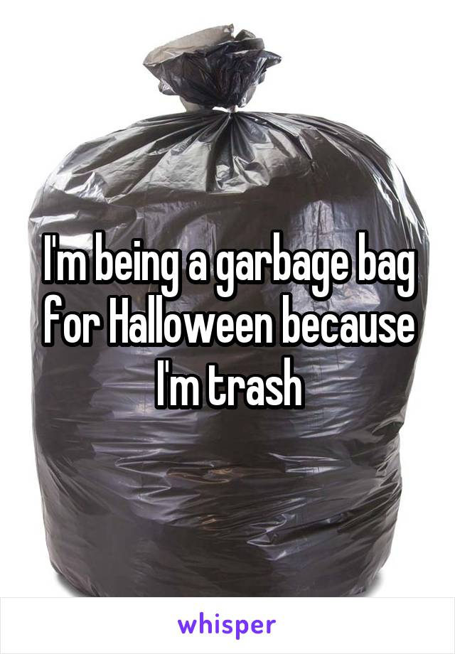 I'm being a garbage bag for Halloween because I'm trash