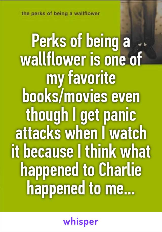 Perks of being a wallflower is one of my favorite books/movies even though I get panic attacks when I watch it because I think what happened to Charlie happened to me...