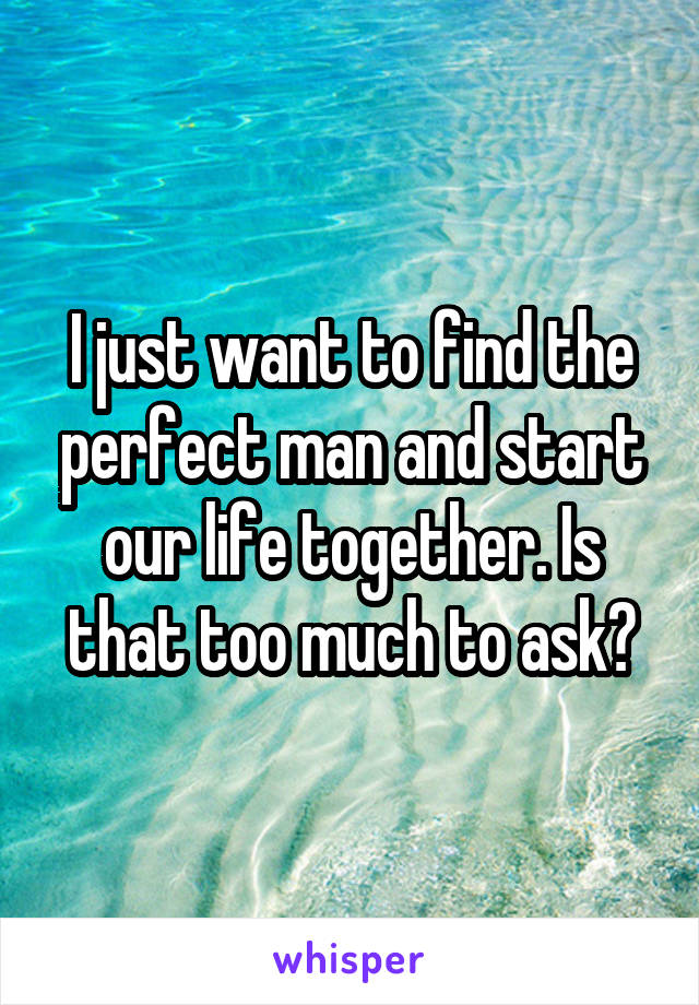 I just want to find the perfect man and start our life together. Is that too much to ask?