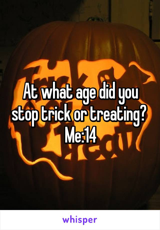 At what age did you stop trick or treating?  Me:14
