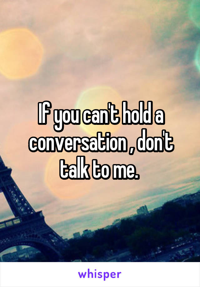 If you can't hold a conversation , don't talk to me.