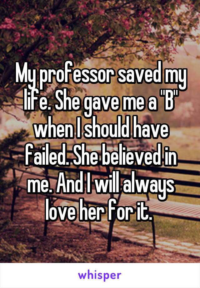 """My professor saved my life. She gave me a """"B"""" when I should have failed. She believed in me. And I will always love her for it."""