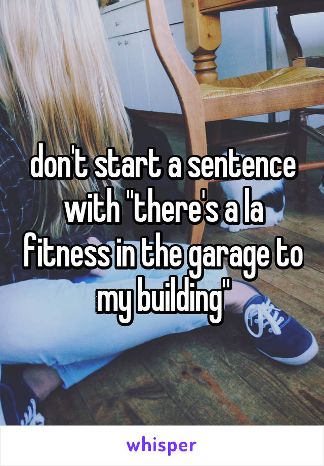 """don't start a sentence with """"there's a la fitness in the garage to my building"""""""