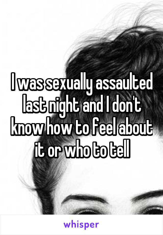 I was sexually assaulted last night and I don't know how to feel about it or who to tell