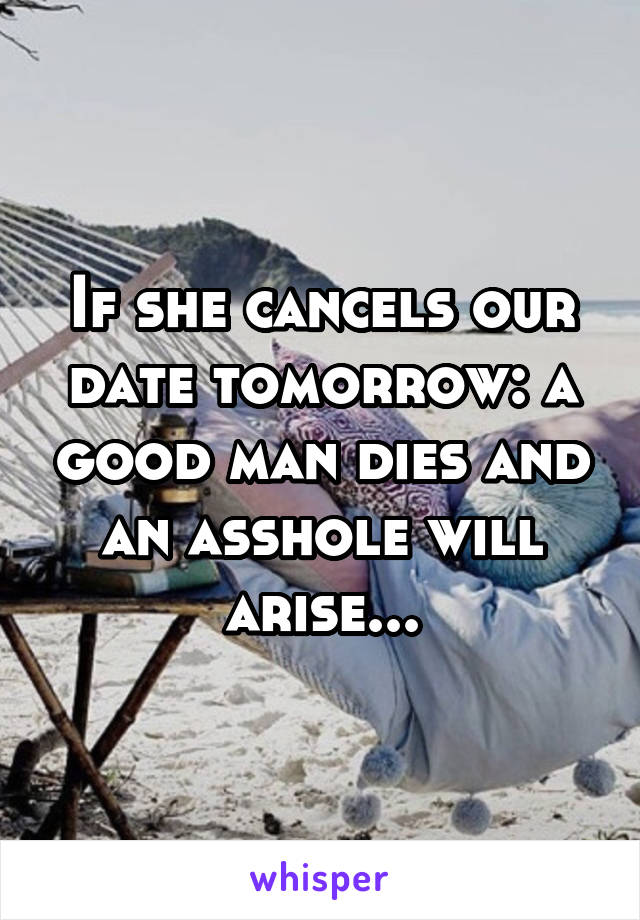 If she cancels our date tomorrow: a good man dies and an asshole will arise...