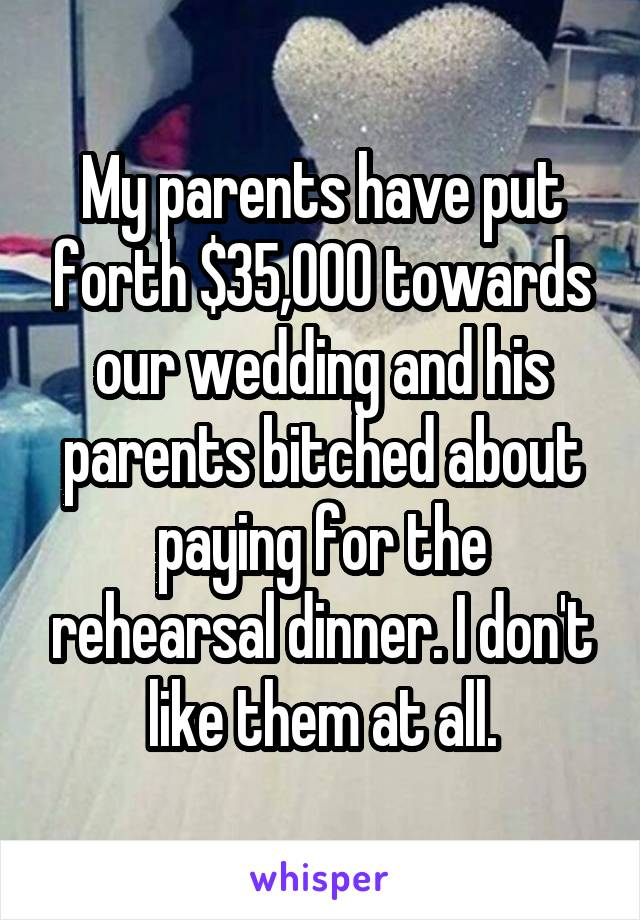 My parents have put forth $35,000 towards our wedding and his parents bitched about paying for the rehearsal dinner. I don't like them at all.