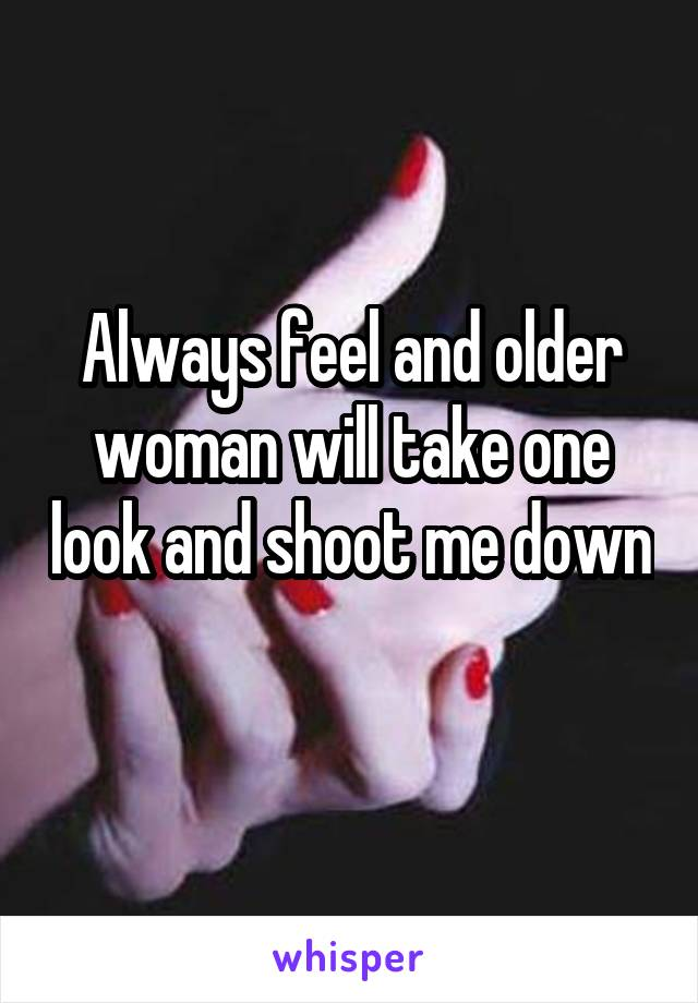 Always feel and older woman will take one look and shoot me down