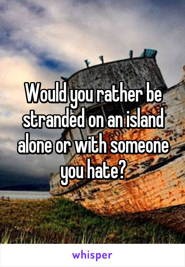 Would you rather be stranded on an island alone or with someone you hate?