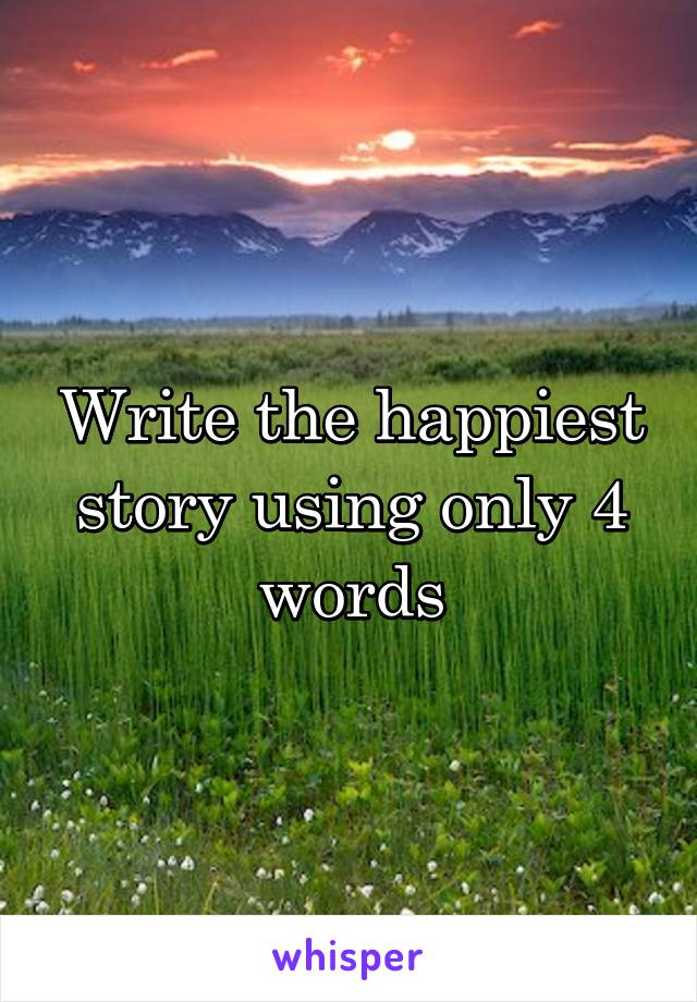 Write the happiest story using only 4 words