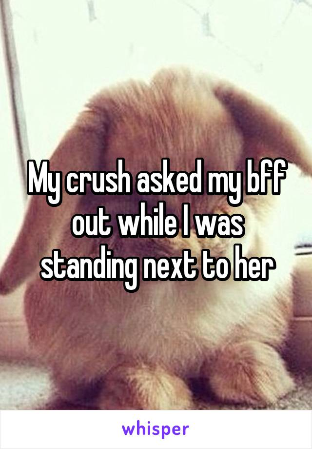My crush asked my bff out while I was standing next to her