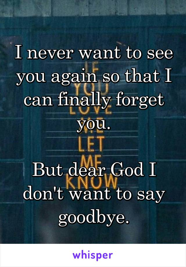 I never want to see you again so that I can finally forget you.  But dear God I don't want to say goodbye.