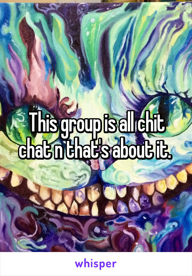 This group is all chit chat n that's about it.