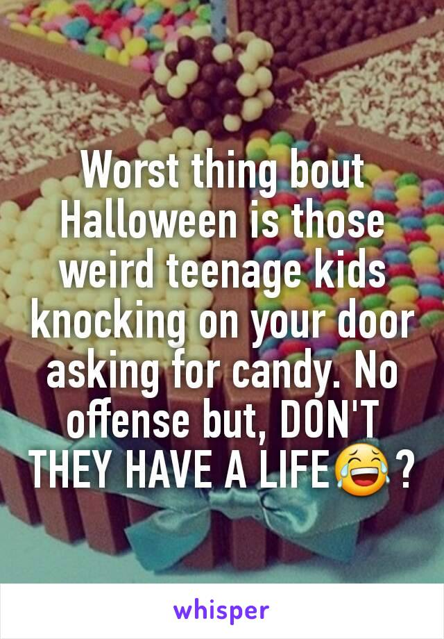 Worst thing bout Halloween is those weird teenage kids knocking on your door asking for candy. No offense but, DON'T THEY HAVE A LIFE😂?