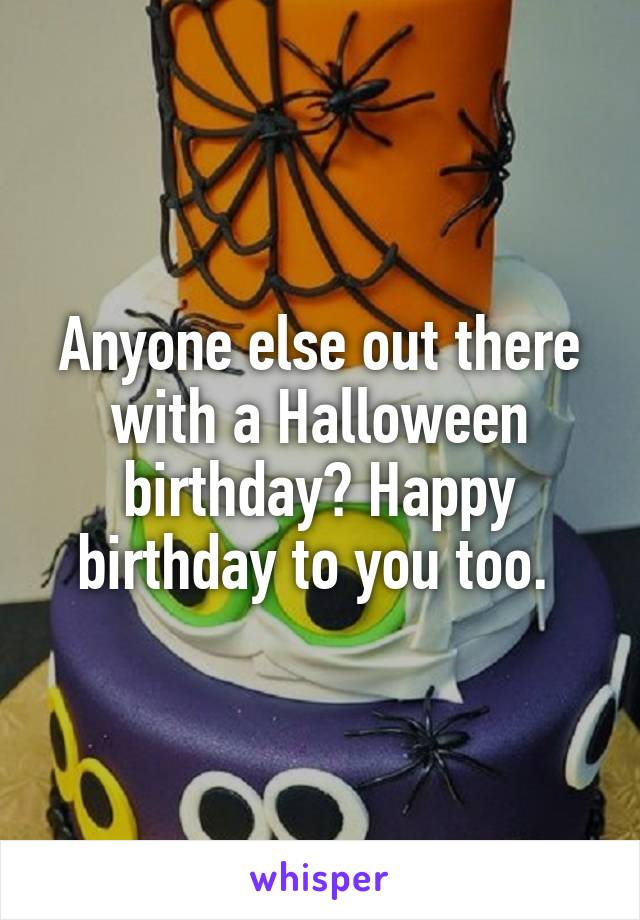 Anyone else out there with a Halloween birthday? Happy birthday to you too.