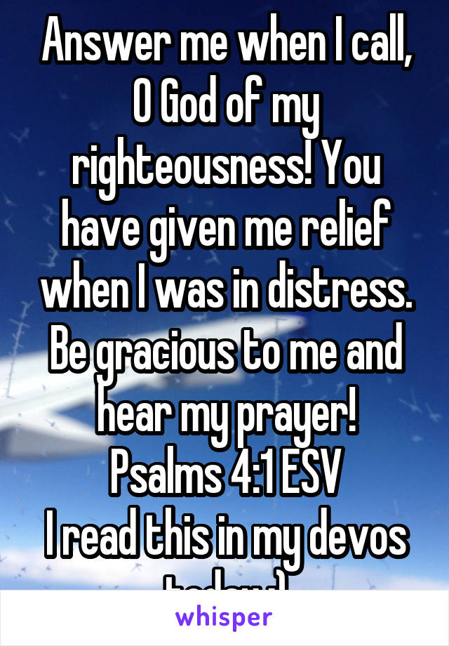 Answer me when I call, O God of my righteousness! You have given me relief when I was in distress. Be gracious to me and hear my prayer! Psalms 4:1 ESV I read this in my devos today :)