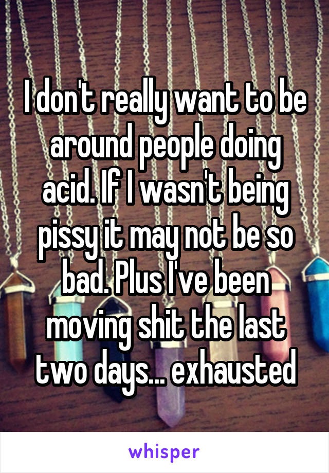 I don't really want to be around people doing acid. If I wasn't being pissy it may not be so bad. Plus I've been moving shit the last two days... exhausted