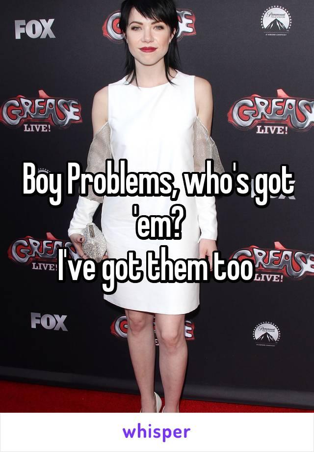 Boy Problems, who's got 'em? I've got them too