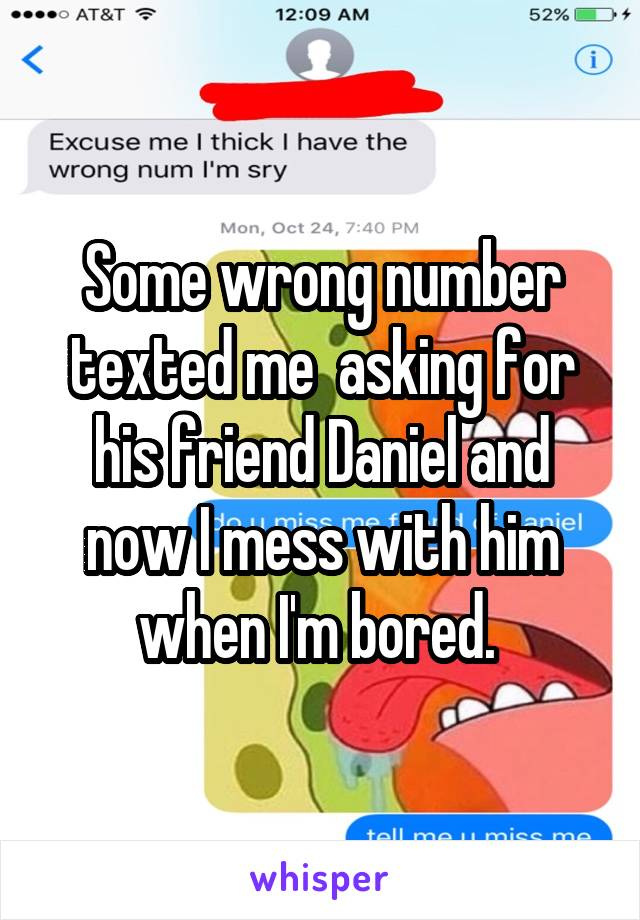 Some wrong number texted me  asking for his friend Daniel and now I mess with him when I'm bored.