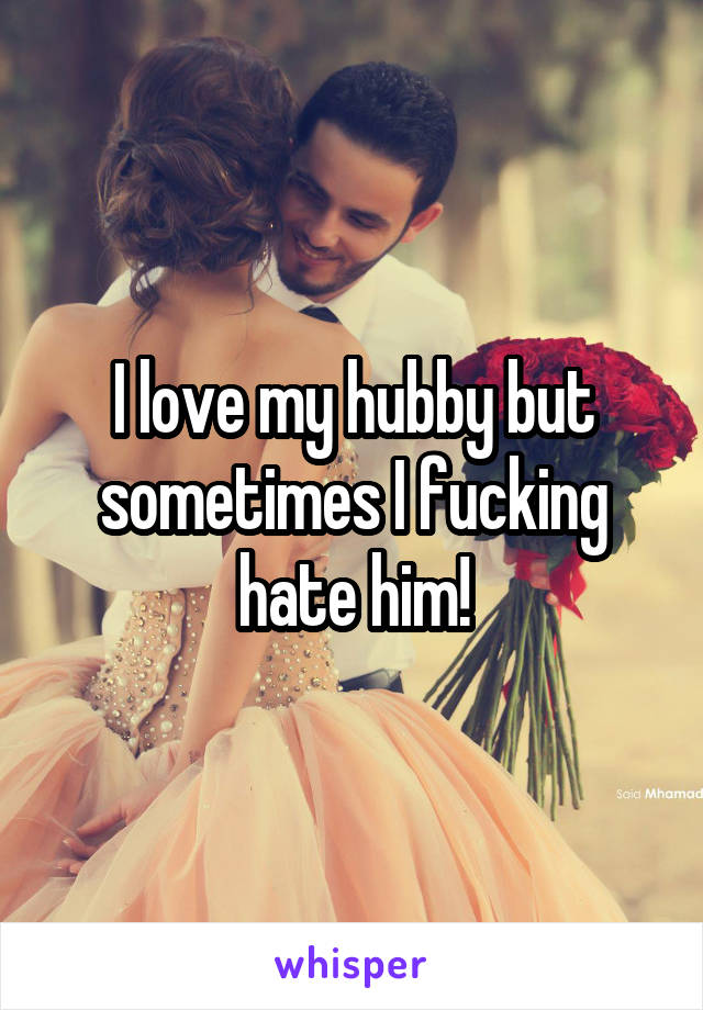 I love my hubby but sometimes I fucking hate him!