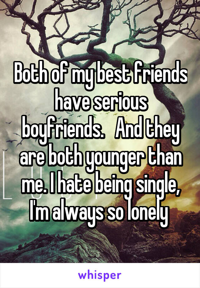 Both of my best friends have serious boyfriends.   And they are both younger than me. I hate being single, I'm always so lonely