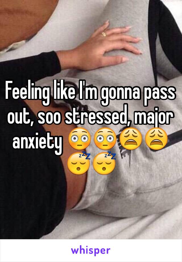 Feeling like I'm gonna pass out, soo stressed, major anxiety 😳😳😩😩😴😴