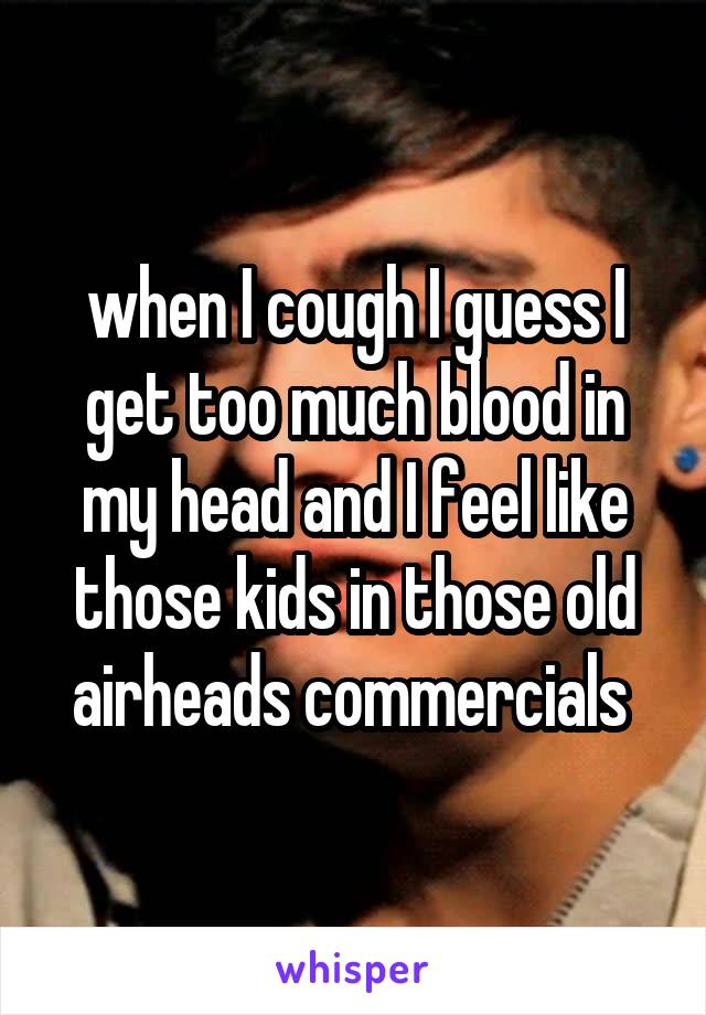 when I cough I guess I get too much blood in my head and I feel like those kids in those old airheads commercials