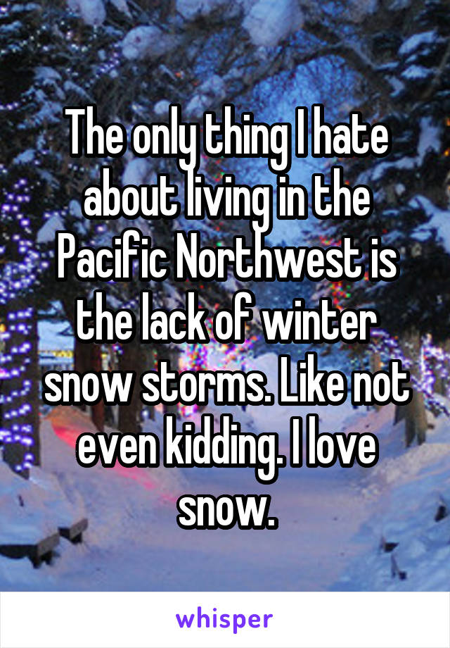 The only thing I hate about living in the Pacific Northwest is the lack of winter snow storms. Like not even kidding. I love snow.
