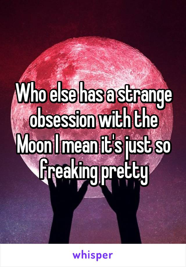 Who else has a strange obsession with the Moon I mean it's just so freaking pretty