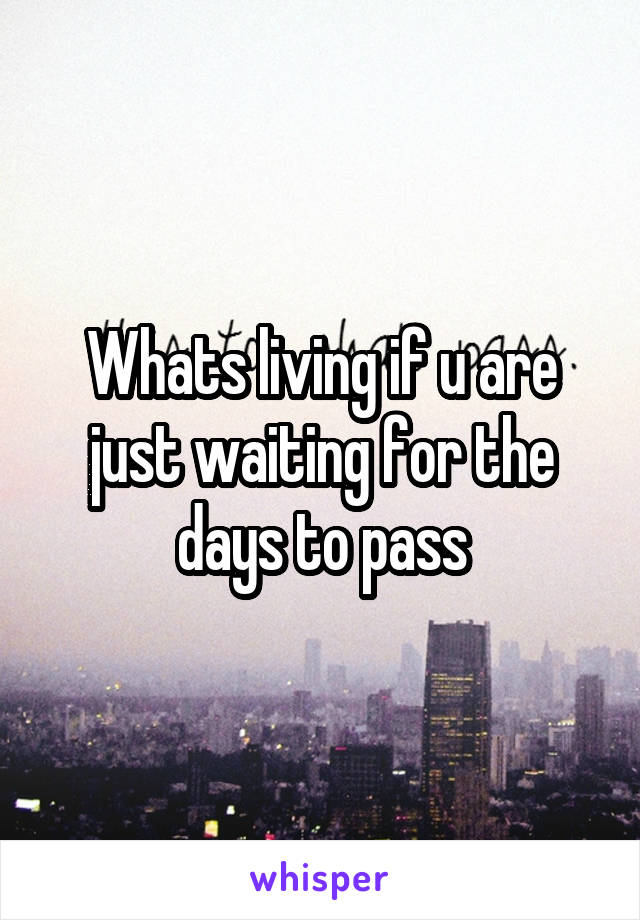 Whats living if u are just waiting for the days to pass