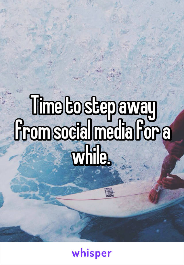 Time to step away from social media for a while.