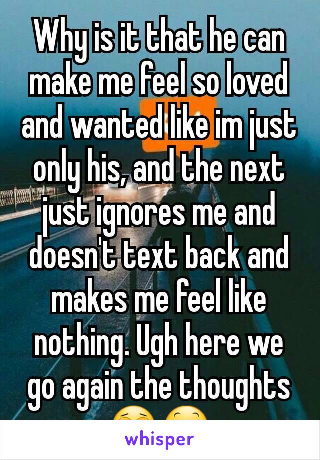 Why is it that he can make me feel so loved and wanted like im just only his, and the next just ignores me and doesn't text back and makes me feel like nothing. Ugh here we go again the thoughts 😩😕