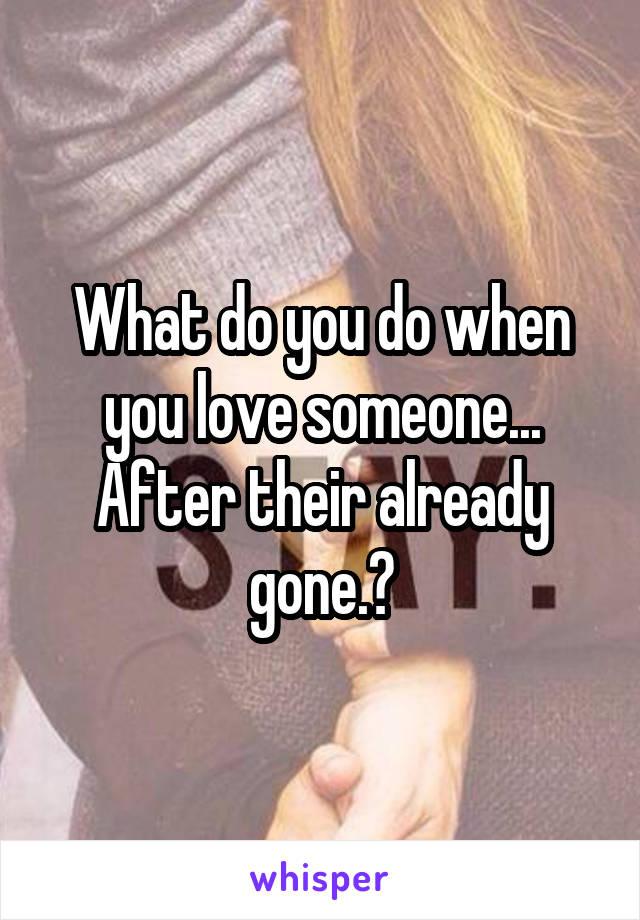 What do you do when you love someone... After their already gone.?