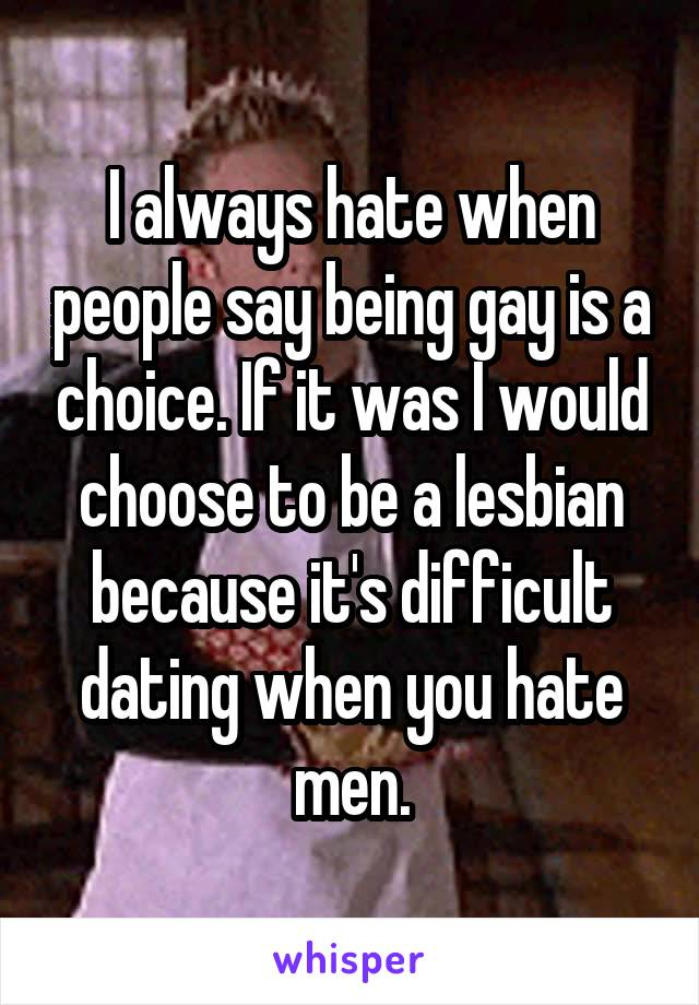 I always hate when people say being gay is a choice. If it was I would choose to be a lesbian because it's difficult dating when you hate men.