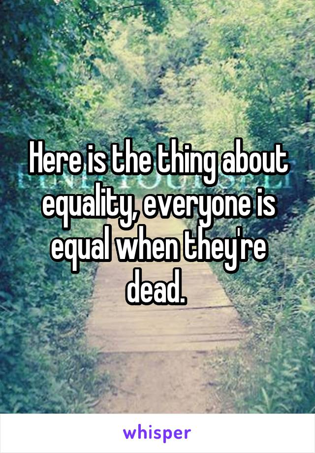 Here is the thing about equality, everyone is equal when they're dead.