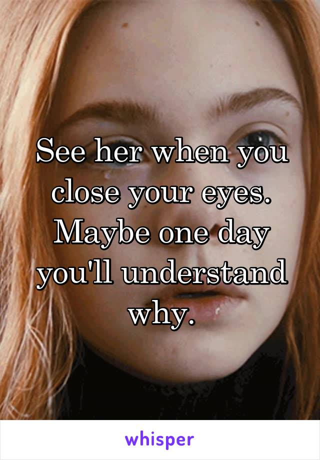 See her when you close your eyes. Maybe one day you'll understand why.