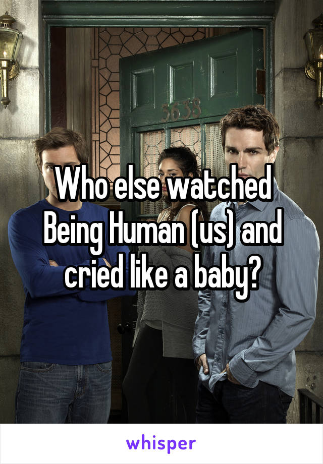 Who else watched Being Human (us) and cried like a baby?