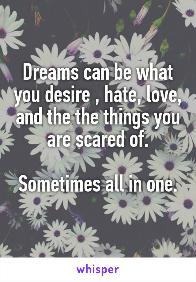 Dreams can be what you desire , hate, love, and the the things you are scared of.  Sometimes all in one.