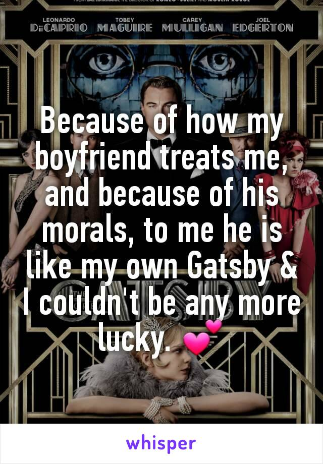 Because of how my boyfriend treats me, and because of his morals, to me he is like my own Gatsby & I couldn't be any more lucky. 💕