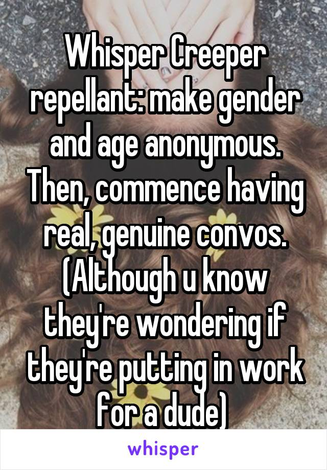 Whisper Creeper repellant: make gender and age anonymous. Then, commence having real, genuine convos. (Although u know they're wondering if they're putting in work for a dude)
