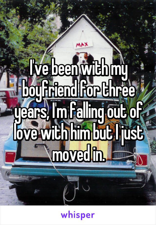 I've been with my boyfriend for three years, I'm falling out of love with him but I just moved in.