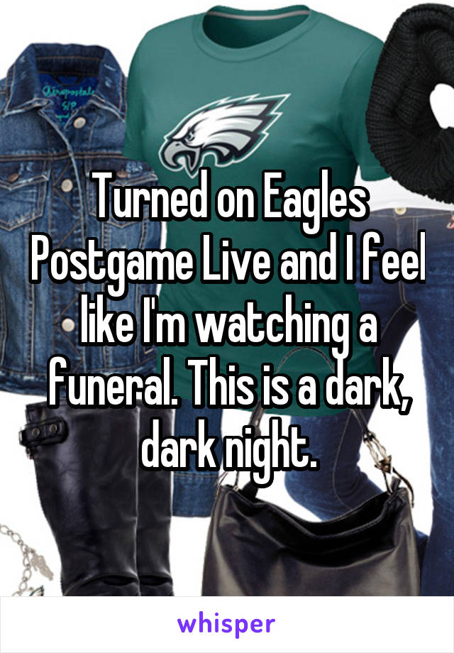 Turned on Eagles Postgame Live and I feel like I'm watching a funeral. This is a dark, dark night.