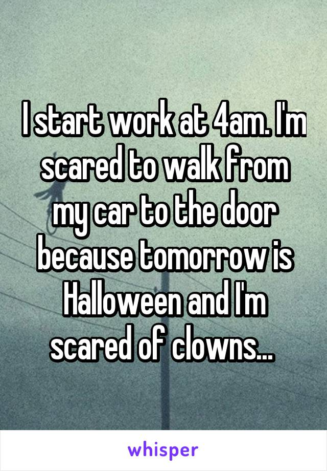 I start work at 4am. I'm scared to walk from my car to the door because tomorrow is Halloween and I'm scared of clowns...